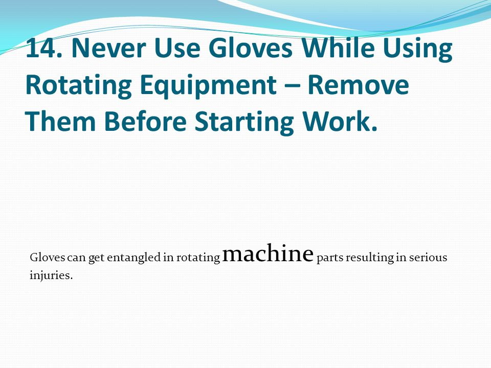 14. Never Use Gloves While Using Rotating Equipment – Remove Them Before Starting Work.