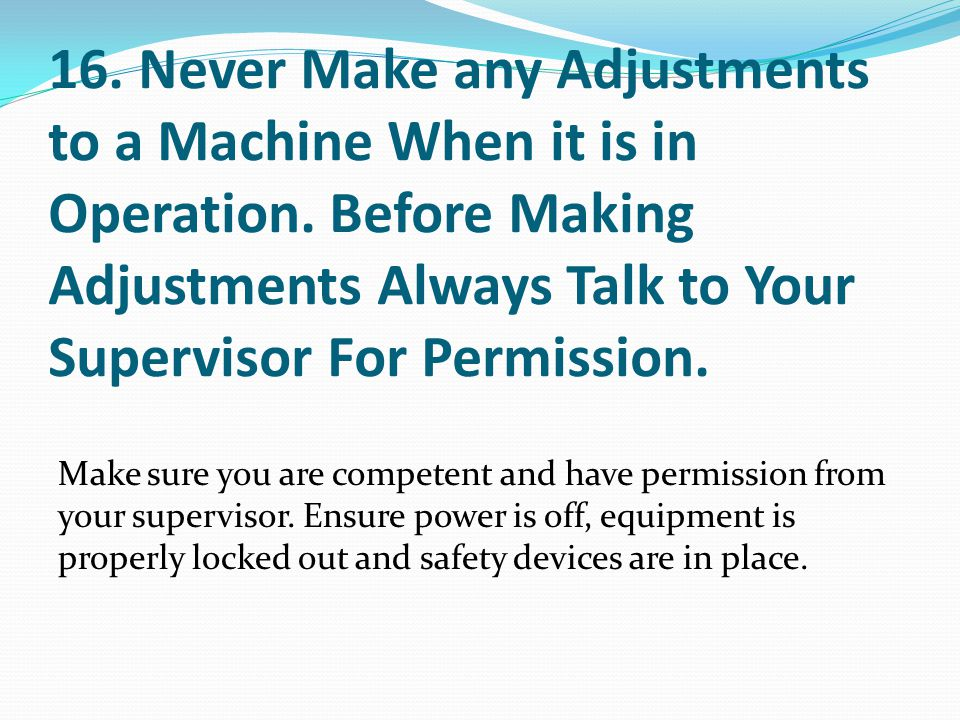 16. Never Make any Adjustments to a Machine When it is in Operation