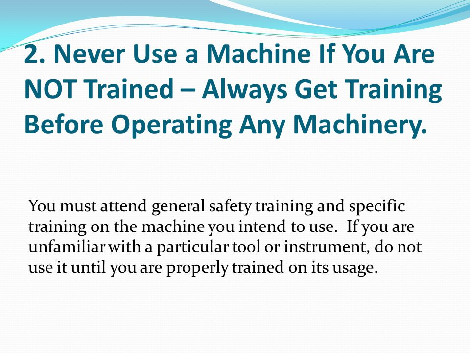 2. Never Use a Machine If You Are NOT Trained – Always Get Training Before Operating Any Machinery.