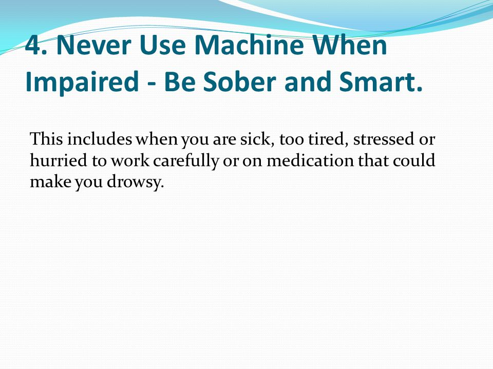 4. Never Use Machine When Impaired - Be Sober and Smart.