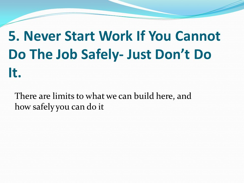 5. Never Start Work If You Cannot Do The Job Safely- Just Don't Do It.
