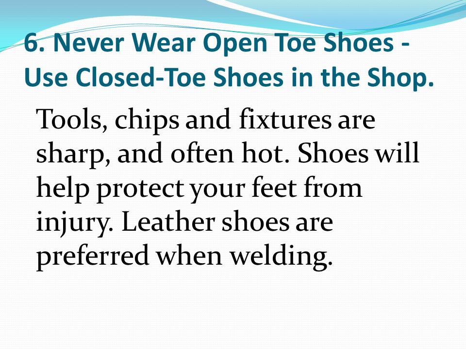 6. Never Wear Open Toe Shoes -Use Closed-Toe Shoes in the Shop.