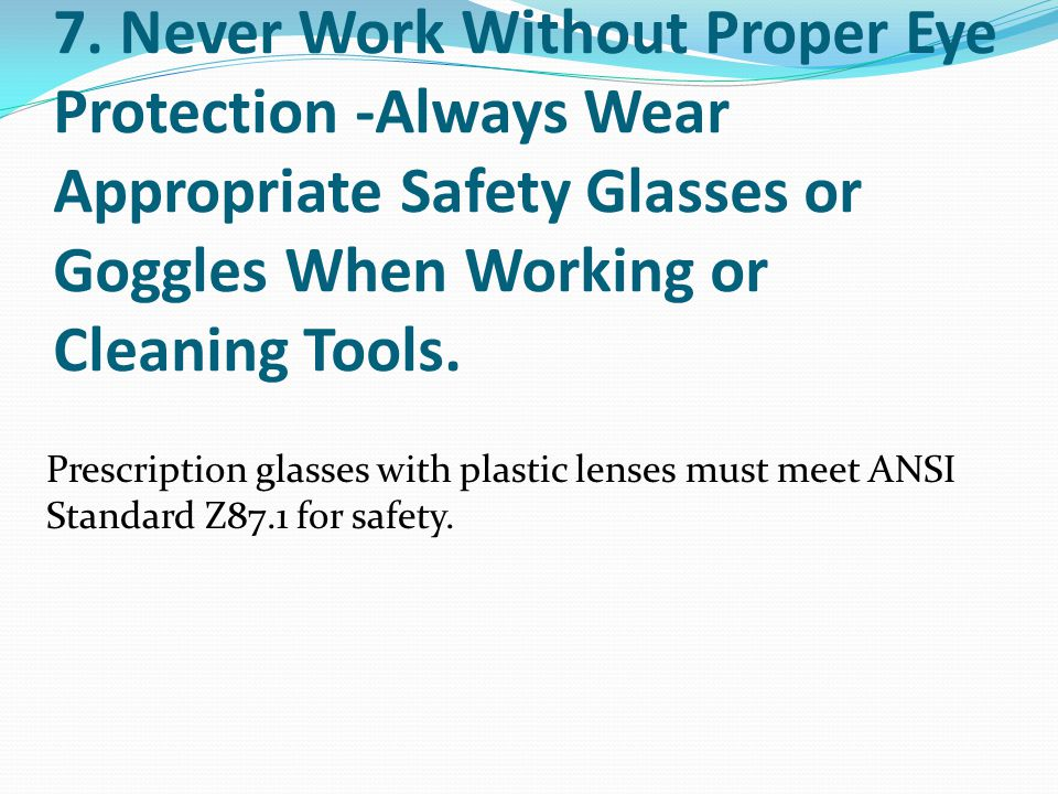 7. Never Work Without Proper Eye Protection -Always Wear Appropriate Safety Glasses or Goggles When Working or Cleaning Tools.