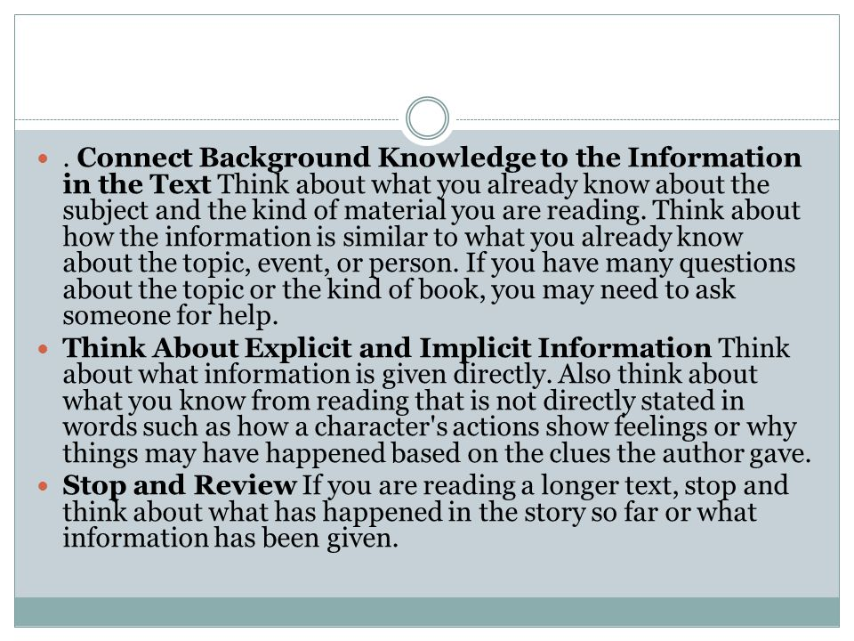 . Connect Background Knowledge to the Information in the Text Think about what you already know about the subject and the kind of material you are reading. Think about how the information is similar to what you already know about the topic, event, or person. If you have many questions about the topic or the kind of book, you may need to ask someone for help.