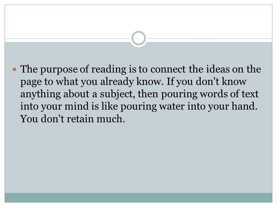 The purpose of reading is to connect the ideas on the page to what you already know.