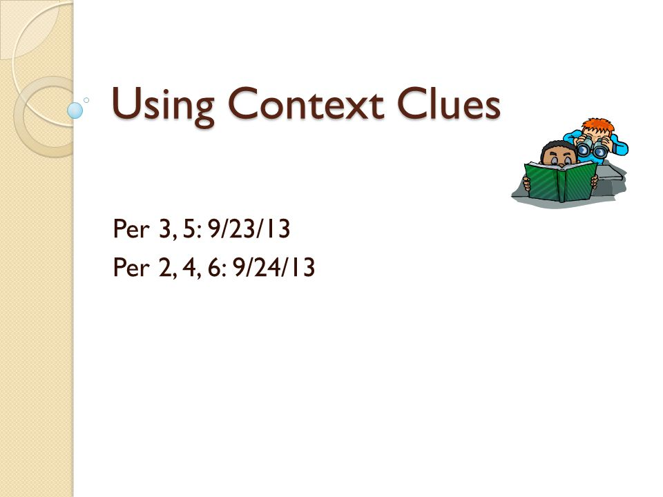 Using Context Clues Per 3, 5: 9/23/13 Per 2, 4, 6: 9/24/13