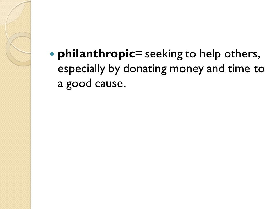 philanthropic= seeking to help others, especially by donating money and time to a good cause.