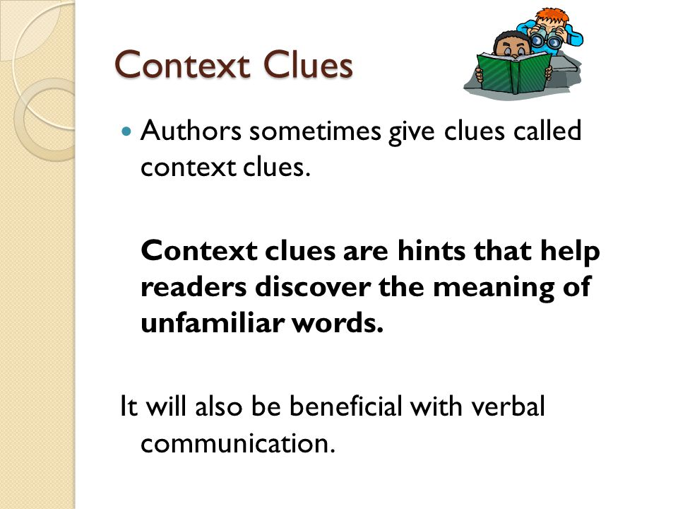 Context Clues Authors sometimes give clues called context clues.