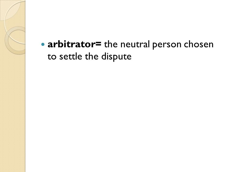 arbitrator= the neutral person chosen to settle the dispute
