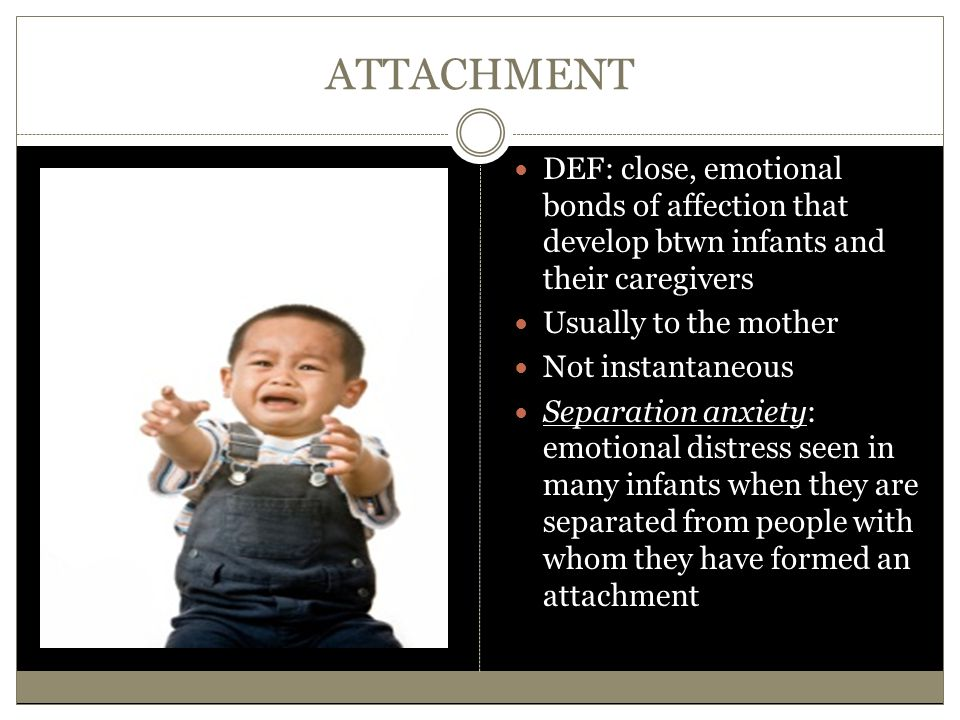 ATTACHMENT DEF: close, emotional bonds of affection that develop btwn infants and their caregivers.