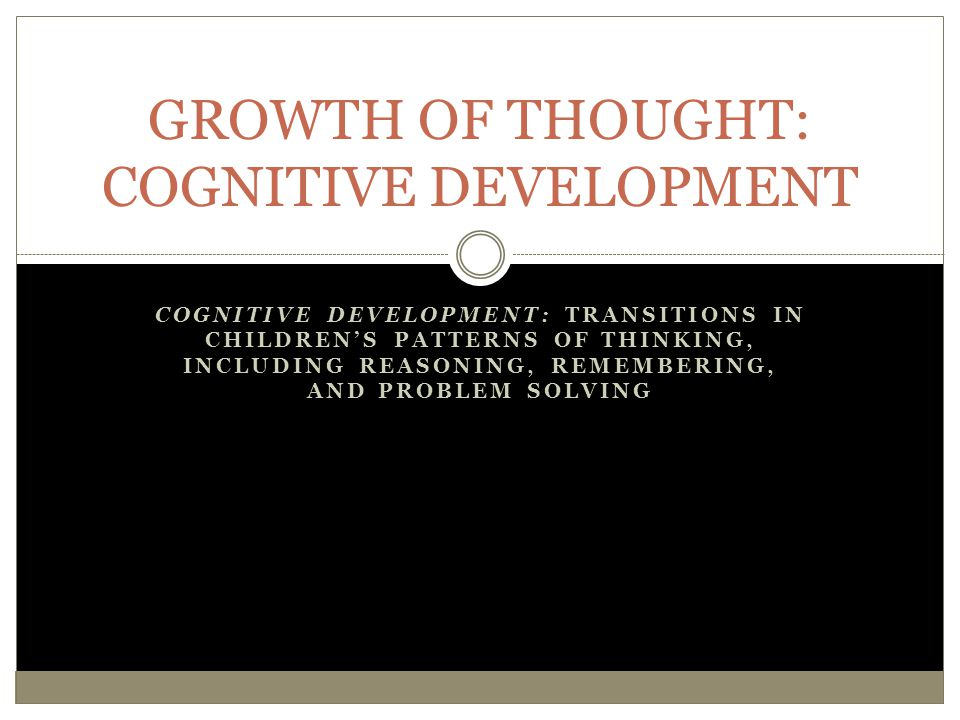 GROWTH OF THOUGHT: COGNITIVE DEVELOPMENT