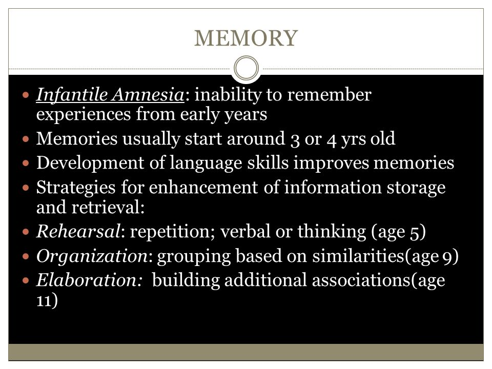 MEMORY Infantile Amnesia: inability to remember experiences from early years. Memories usually start around 3 or 4 yrs old.