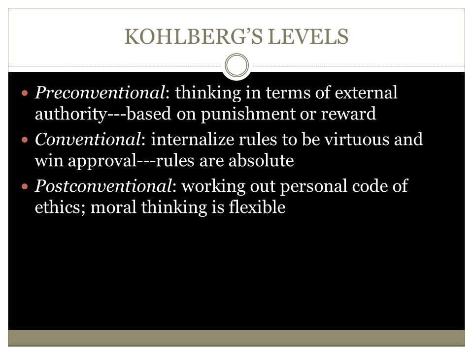 KOHLBERG'S LEVELS Preconventional: thinking in terms of external authority---based on punishment or reward.