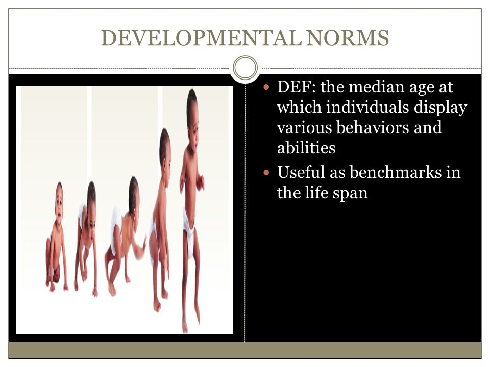 DEVELOPMENTAL NORMS DEF: the median age at which individuals display various behaviors and abilities.