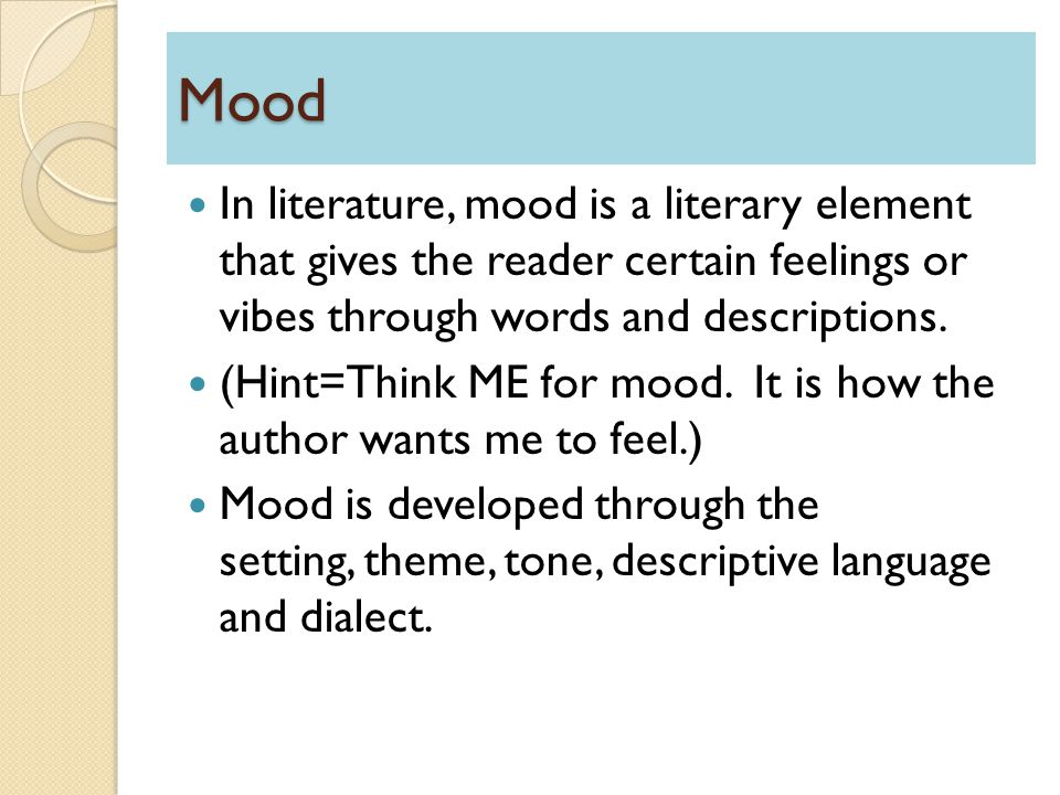 Mood In literature, mood is a literary element that gives the reader certain feelings or vibes through words and descriptions.