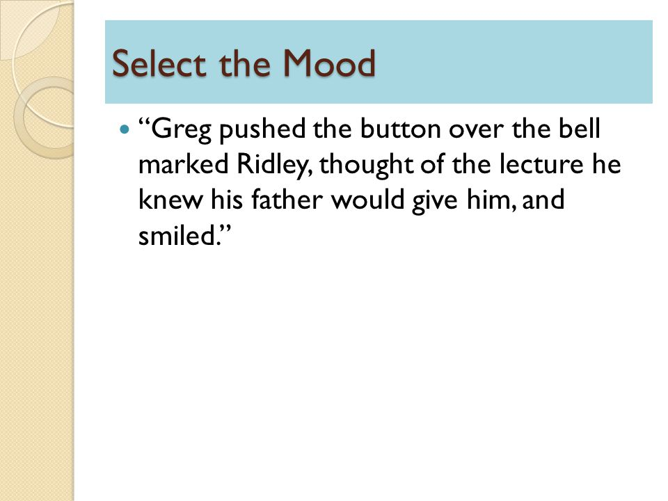 Select the Mood Greg pushed the button over the bell marked Ridley, thought of the lecture he knew his father would give him, and smiled.