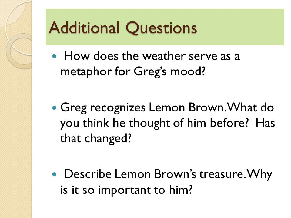 Additional Questions How does the weather serve as a metaphor for Greg's mood