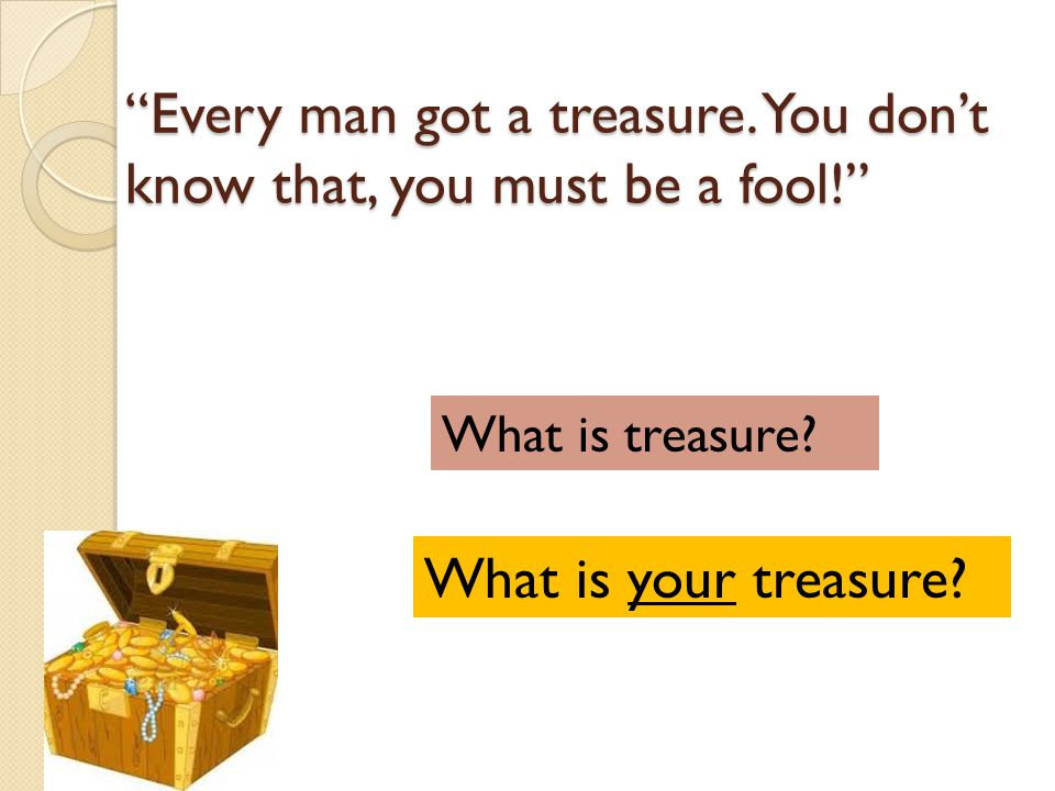 Every man got a treasure. You don't know that, you must be a fool!
