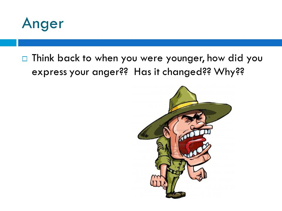 Anger Think back to when you were younger, how did you express your anger .