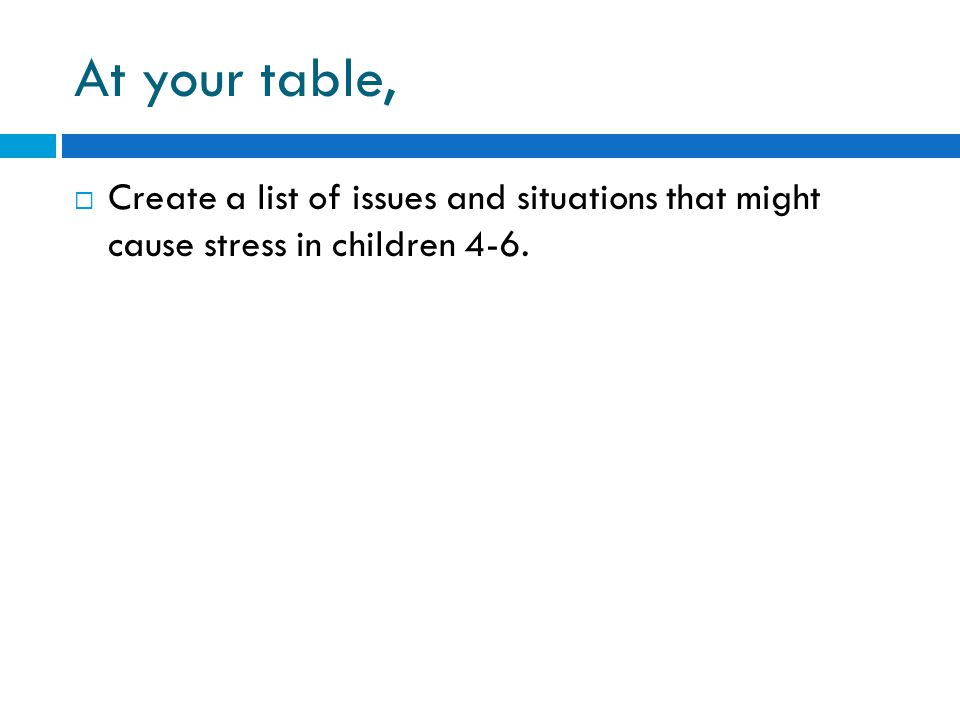At your table, Create a list of issues and situations that might cause stress in children 4-6.