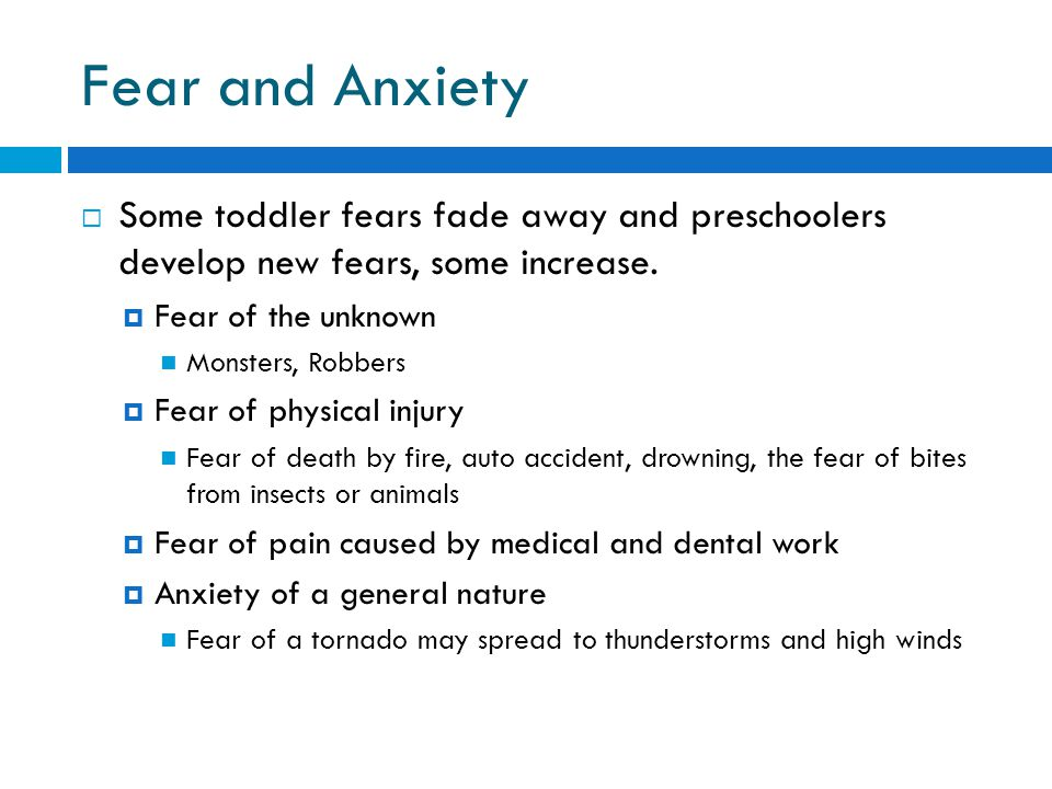 Fear and Anxiety Some toddler fears fade away and preschoolers develop new fears, some increase. Fear of the unknown.