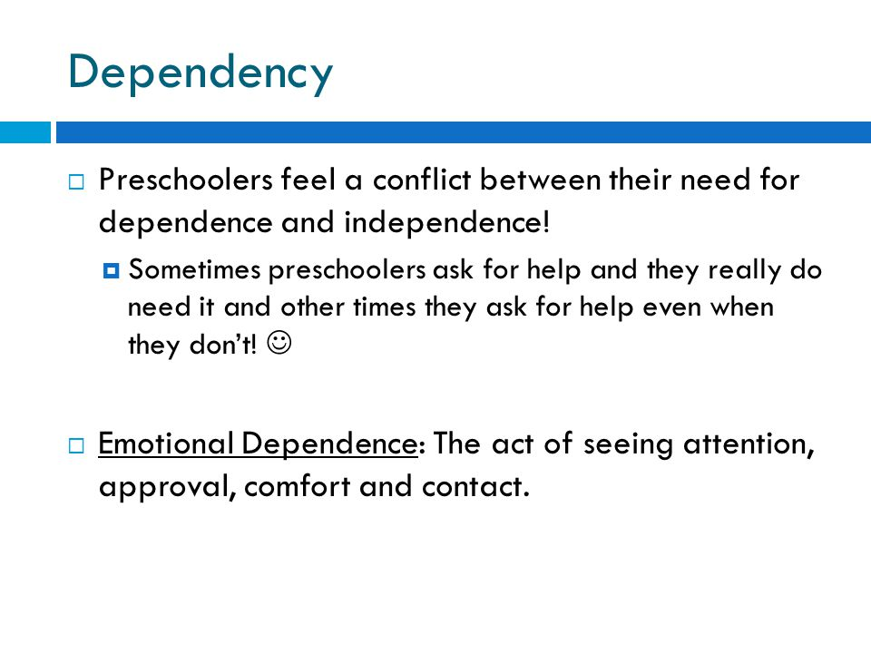 Dependency Preschoolers feel a conflict between their need for dependence and independence!