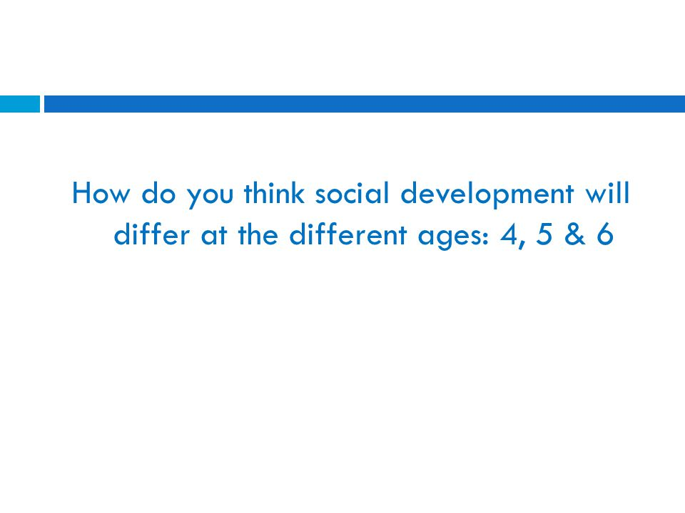 How do you think social development will differ at the different ages: 4, 5 & 6