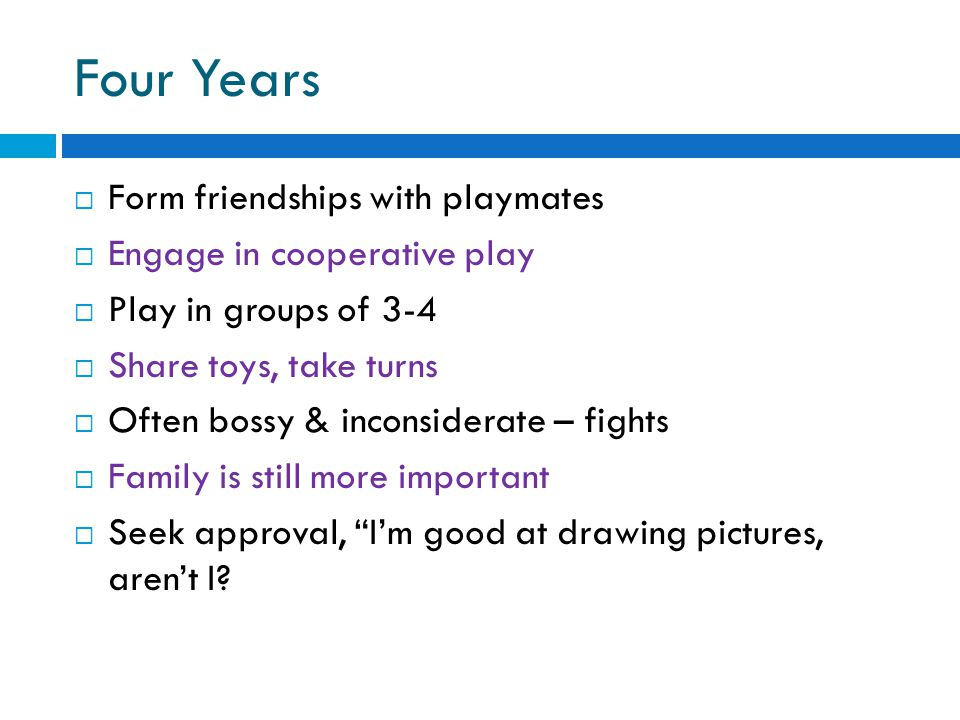 Four Years Form friendships with playmates Engage in cooperative play