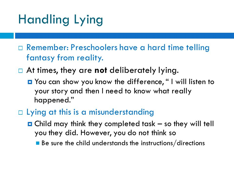 Handling Lying Remember: Preschoolers have a hard time telling fantasy from reality. At times, they are not deliberately lying.