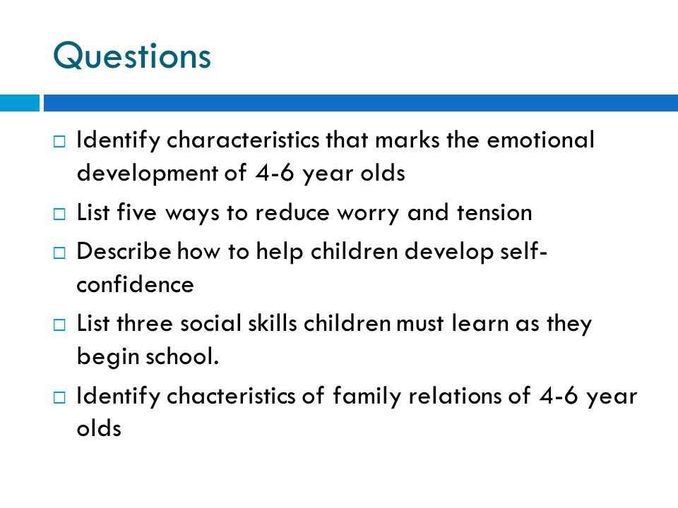 Questions Identify characteristics that marks the emotional development of 4-6 year olds. List five ways to reduce worry and tension.