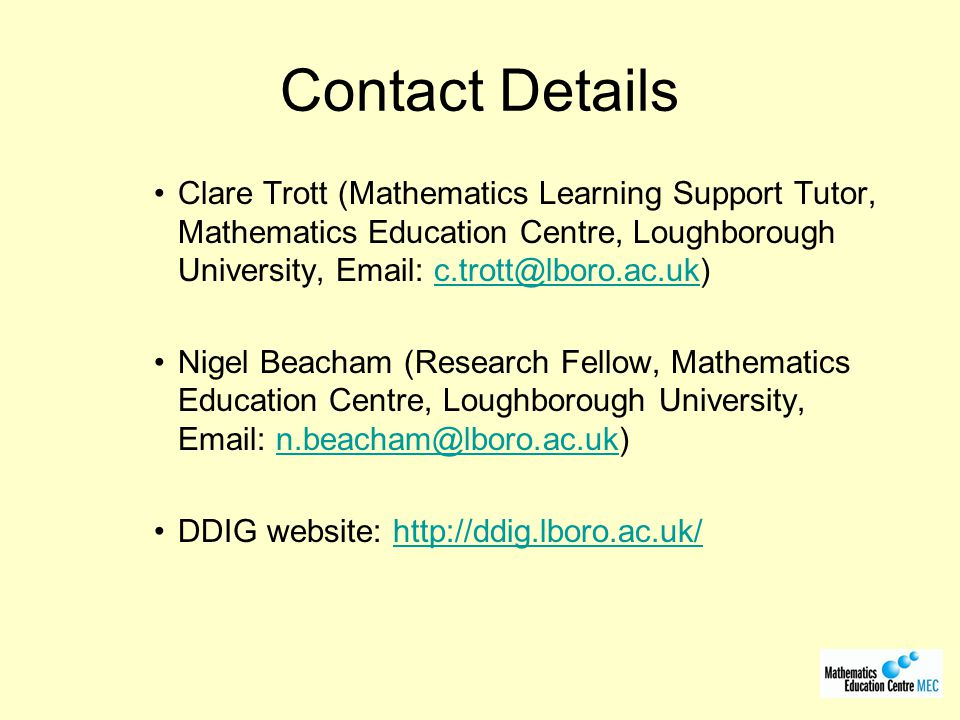 Contact Details Clare Trott (Mathematics Learning Support Tutor, Mathematics Education Centre, Loughborough University, Email: c.trott@lboro.ac.uk)