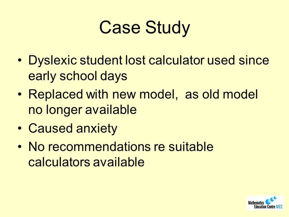 Case Study Dyslexic student lost calculator used since early school days. Replaced with new model, as old model no longer available.