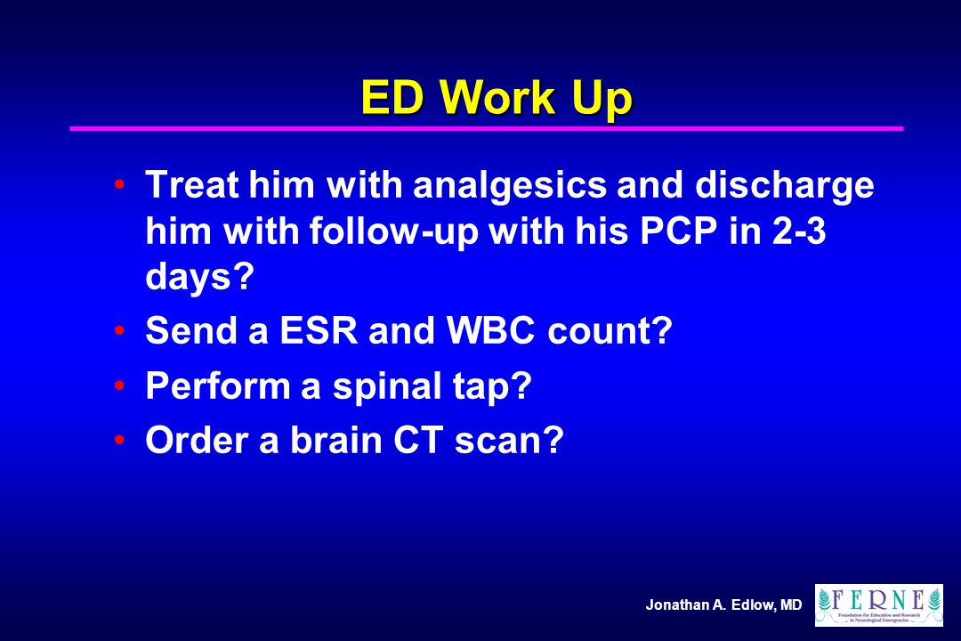ED Work Up Treat him with analgesics and discharge him with follow-up with his PCP in 2-3 days Send a ESR and WBC count