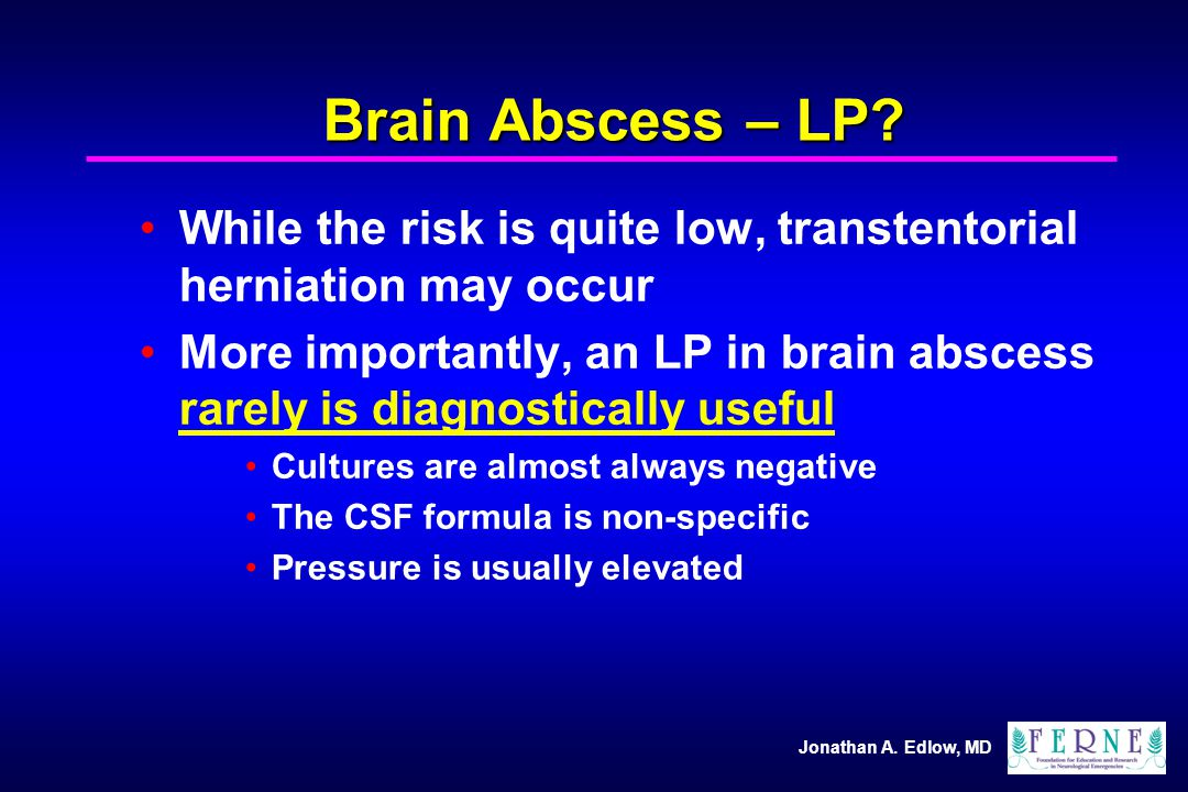Brain Abscess – LP While the risk is quite low, transtentorial herniation may occur.
