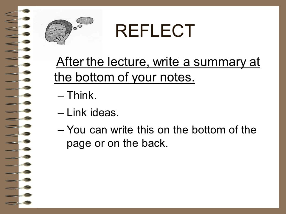REFLECT After the lecture, write a summary at the bottom of your notes. Think. Link ideas.