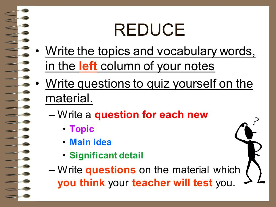 REDUCE Write the topics and vocabulary words, in the left column of your notes. Write questions to quiz yourself on the material.