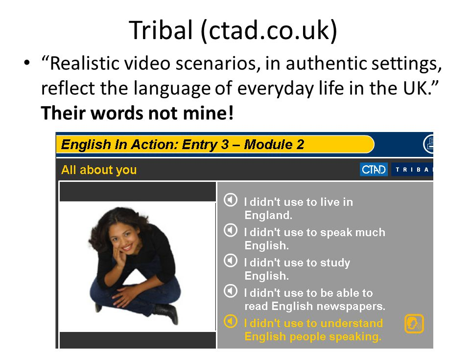 Tribal (ctad.co.uk) Realistic video scenarios, in authentic settings, reflect the language of everyday life in the UK. Their words not mine!