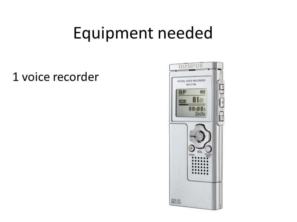 Equipment needed 1 voice recorder