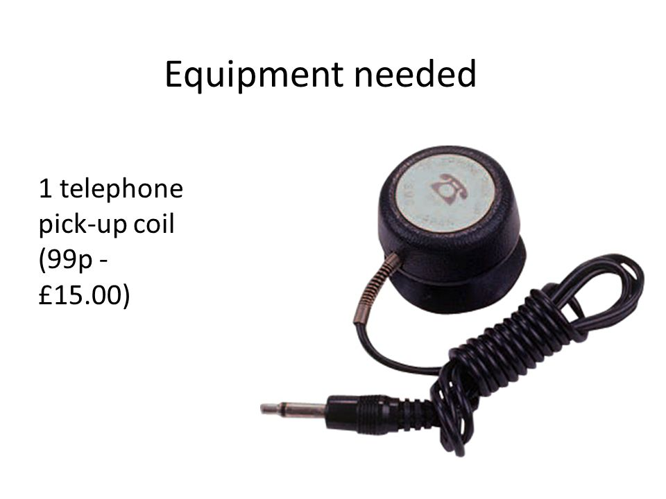 Equipment needed 1 telephone pick-up coil (99p - £15.00)