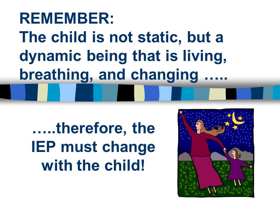 …..therefore, the IEP must change with the child!