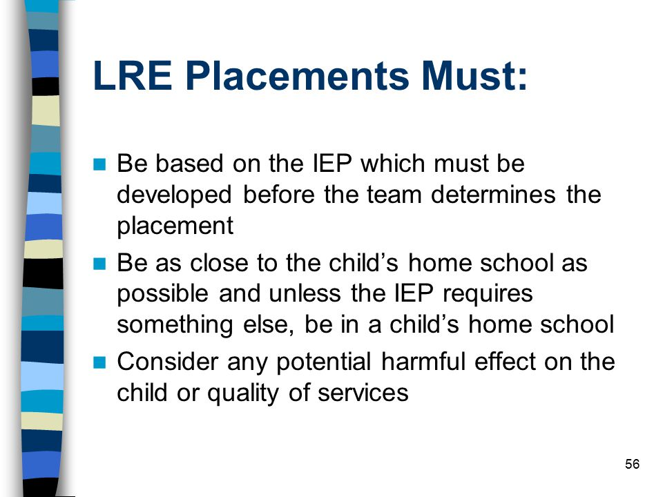 LRE Placements Must: Be based on the IEP which must be developed before the team determines the placement.