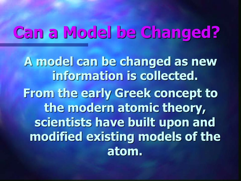A model can be changed as new information is collected.