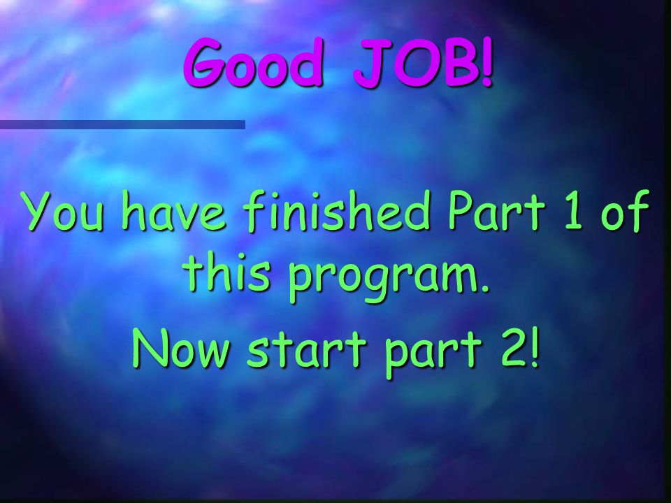 You have finished Part 1 of this program. Now start part 2!