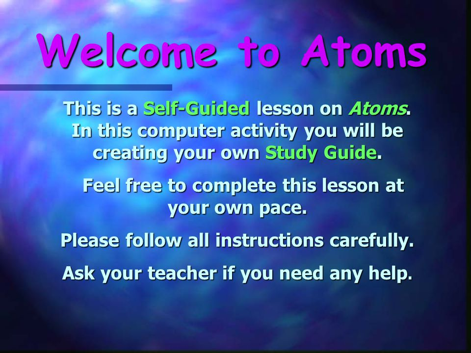 Welcome to Atoms This is a Self-Guided lesson on Atoms. In this computer activity you will be creating your own Study Guide.