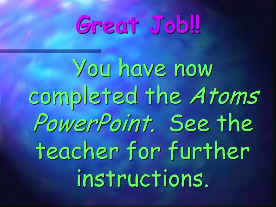 Great Job!! You have now completed the Atoms PowerPoint. See the teacher for further instructions.