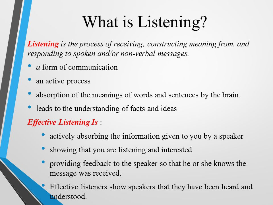 What is Listening Listening is the process of receiving, constructing meaning from, and responding to spoken and/or non-verbal messages.