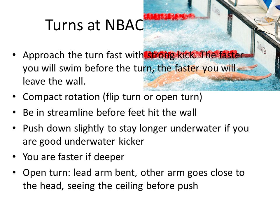 Turns at NBAC Approach the turn fast with strong kick. The faster you will swim before the turn, the faster you will leave the wall.