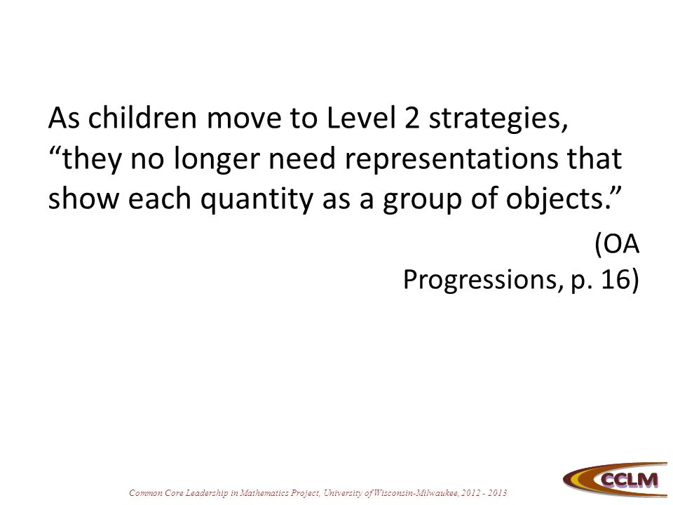 As children move to Level 2 strategies, they no longer need representations that show each quantity as a group of objects.