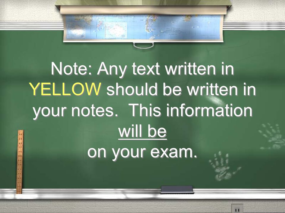 Note: Any text written in YELLOW should be written in your notes