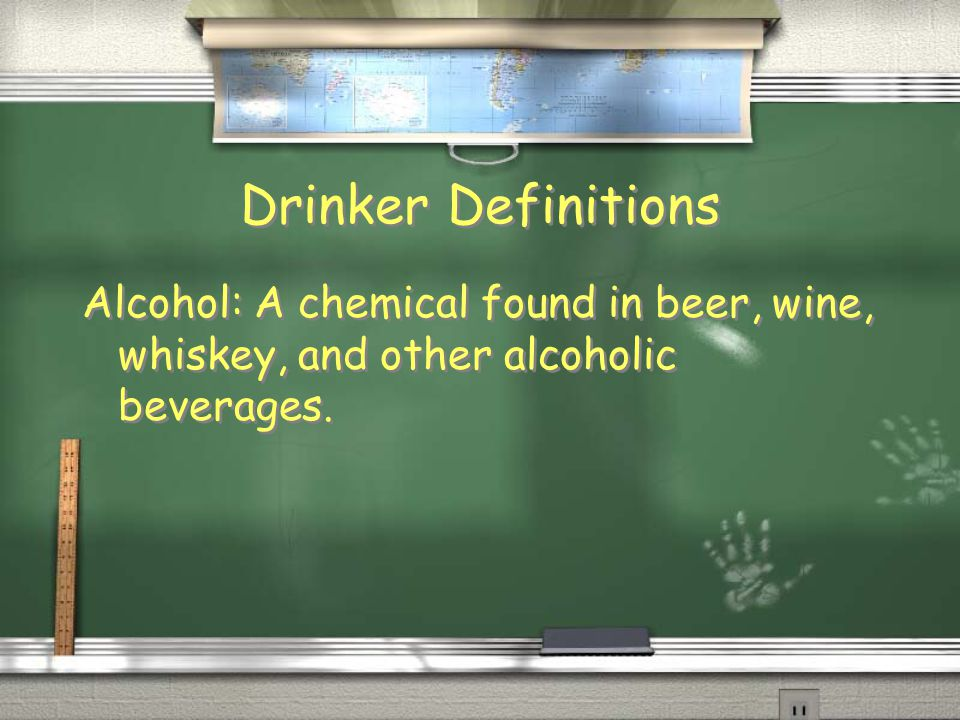 Drinker Definitions Alcohol: A chemical found in beer, wine, whiskey, and other alcoholic beverages.